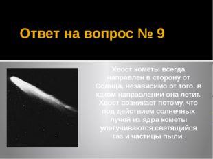Ответ на вопрос № 9 Хвост кометы всегда направлен в сторону от Солнца, незави