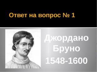 Ответ на вопрос № 1 Джордано Бруно 1548-1600