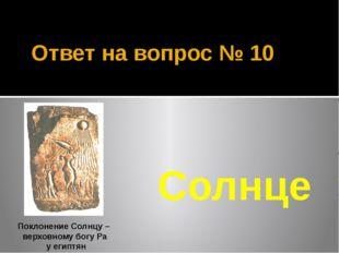 Ответ на вопрос № 10 Солнце Поклонение Солнцу – верховному богу Ра у египтян