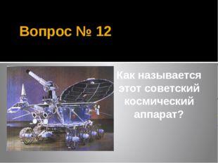 Вопрос № 12 Как называется этот советский космический аппарат?