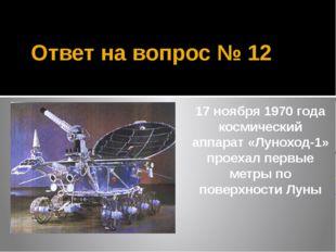 Ответ на вопрос № 12 17 ноября 1970 года космический аппарат «Луноход-1» прое