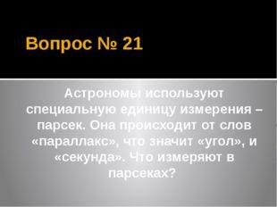 Вопрос № 21 Астрономы используют специальную единицу измерения – парсек. Она