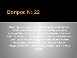 Вопрос № 22 Этот простой учитель провинциальной школы родился в сентябре 1857