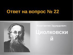 Ответ на вопрос № 22 Константин Эдуардович Циолковский