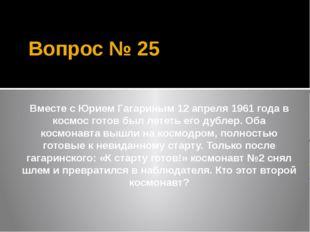 Вопрос № 25 Вместе с Юрием Гагариным 12 апреля 1961 года в космос готов был л