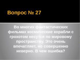 Вопрос № 27 Во многих фантастических фильмах космические корабли с грохотом н