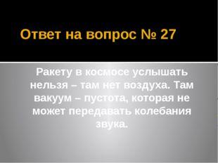 Ответ на вопрос № 27 Ракету в космосе услышать нельзя – там нет воздуха. Там