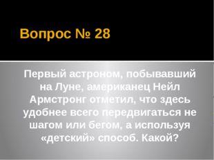 Вопрос № 28 Первый астроном, побывавший на Луне, американец Нейл Армстронг от