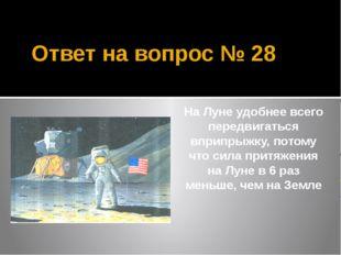 Ответ на вопрос № 28 На Луне удобнее всего передвигаться вприпрыжку, потому ч
