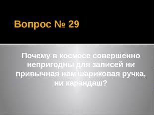 Вопрос № 29 Почему в космосе совершенно непригодны для записей ни привычная н