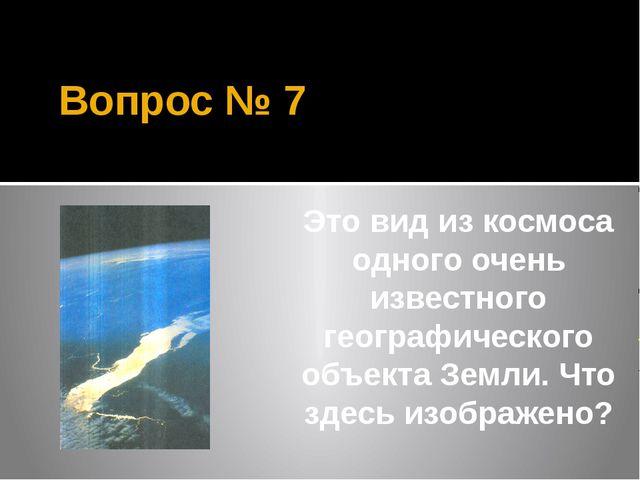 Вопрос № 7 Это вид из космоса одного очень известного географического объекта...