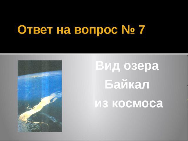 Ответ на вопрос № 7 Вид озера Байкал из космоса