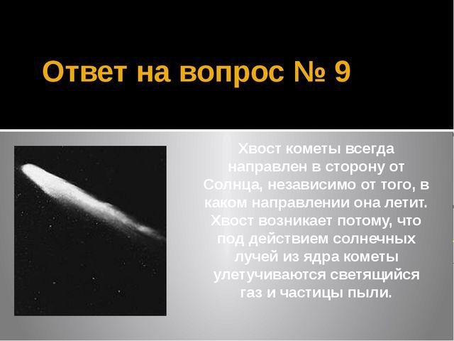 Ответ на вопрос № 9 Хвост кометы всегда направлен в сторону от Солнца, незави...