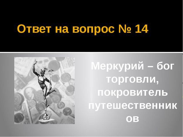 Ответ на вопрос № 14 Меркурий – бог торговли, покровитель путешественников
