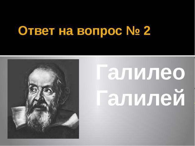 Ответ на вопрос № 2 Галилео Галилей