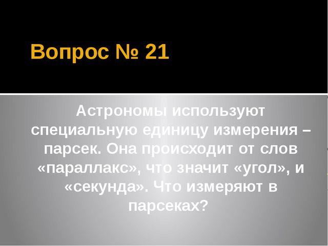 Вопрос № 21 Астрономы используют специальную единицу измерения – парсек. Она...