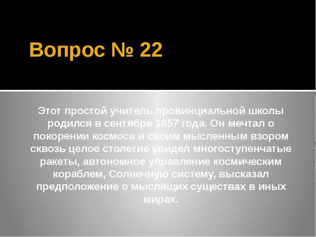 Вопрос № 22 Этот простой учитель провинциальной школы родился в сентябре 1857...