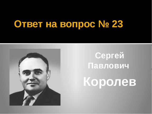 Ответ на вопрос № 23 Сергей Павлович Королев