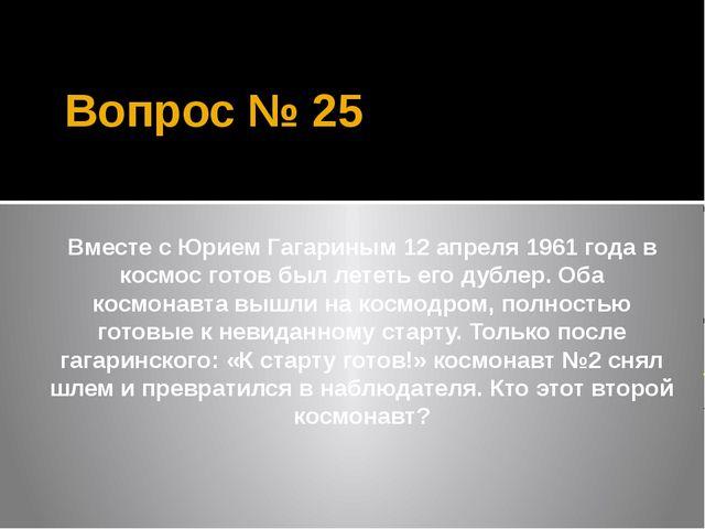 Вопрос № 25 Вместе с Юрием Гагариным 12 апреля 1961 года в космос готов был л...