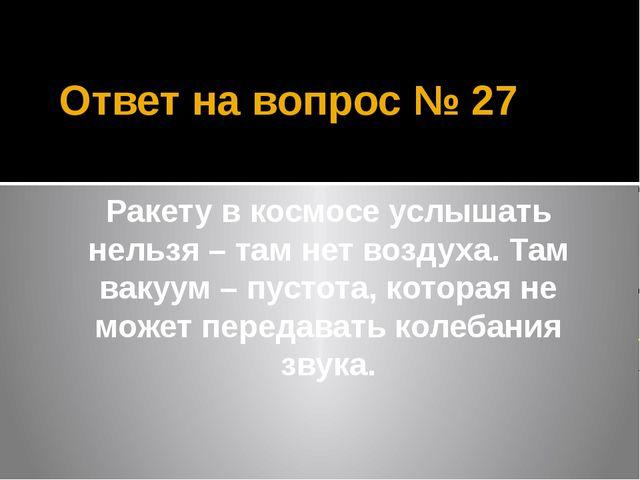 Ответ на вопрос № 27 Ракету в космосе услышать нельзя – там нет воздуха. Там...