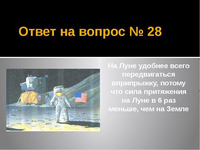Ответ на вопрос № 28 На Луне удобнее всего передвигаться вприпрыжку, потому ч...