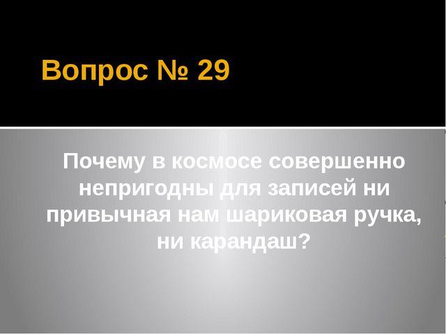 Вопрос № 29 Почему в космосе совершенно непригодны для записей ни привычная н...