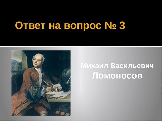 Ответ на вопрос № 3 Михаил Васильевич Ломоносов