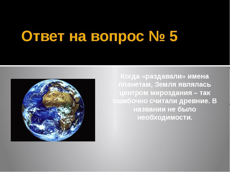 Ответ на вопрос № 5 Когда «раздавали» имена планетам, Земля являлась центром...