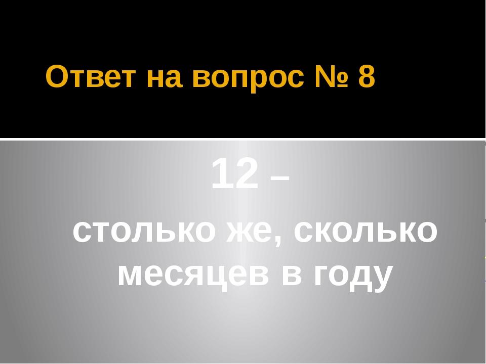 Ответ на вопрос № 8 12 – столько же, сколько месяцев в году