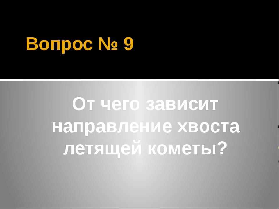 Вопрос № 9 От чего зависит направление хвоста летящей кометы?