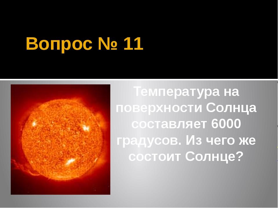 Вопрос № 11 Температура на поверхности Солнца составляет 6000 градусов. Из че...