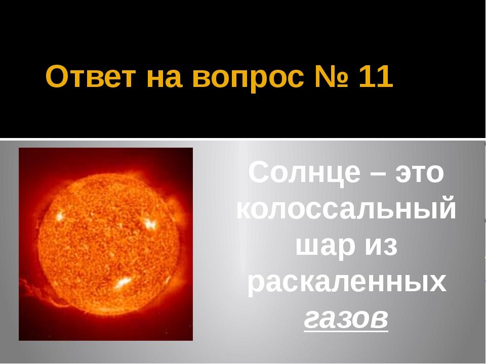 Ответ на вопрос № 11 Солнце – это колоссальный шар из раскаленных газов