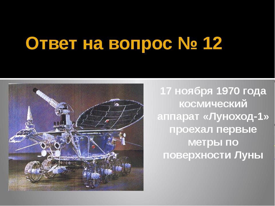Ответ на вопрос № 12 17 ноября 1970 года космический аппарат «Луноход-1» прое...