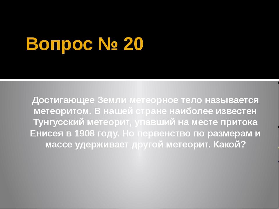 Вопрос № 20 Достигающее Земли метеорное тело называется метеоритом. В нашей с...