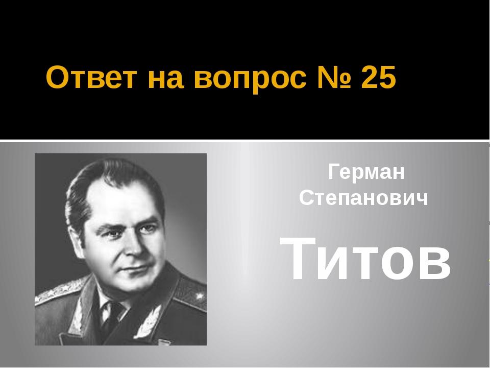 Ответ на вопрос № 25 Герман Степанович Титов