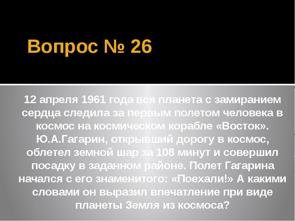 Вопрос № 26 12 апреля 1961 года вся планета с замиранием сердца следила за пе...
