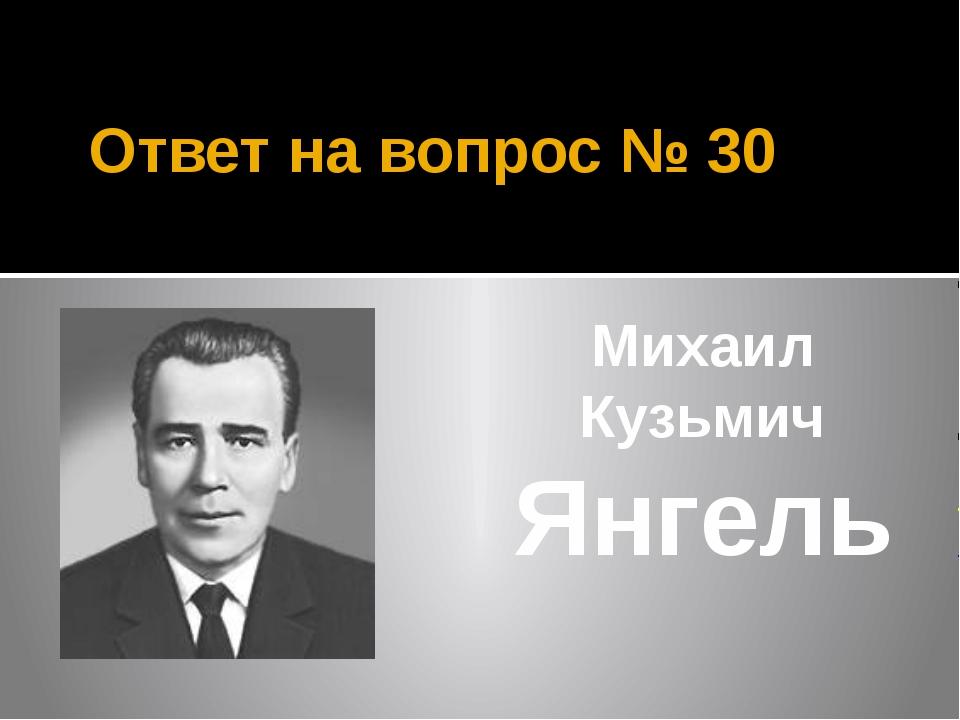 Ответ на вопрос № 30 Михаил Кузьмич Янгель