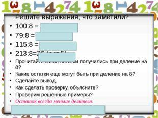 Решите выражения, что заметили? 100:8 = 12 (ост.4) 79:8 = 9 (ост.7) 115:8 =1