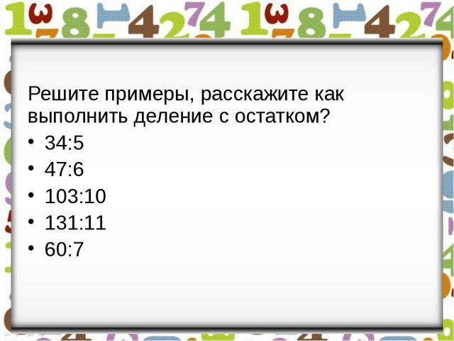 Решите примеры, расскажите как выполнить деление с остатком? 34:5 47:6 103:1...