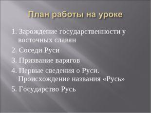 1. Зарождение государственности у восточных славян 2. Соседи Руси 3. Призвани