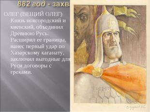 ОЛЕГ (ВЕЩИЙ ОЛЕГ) Князь новгородский и киевский, объединил Древнюю Русь. Расш