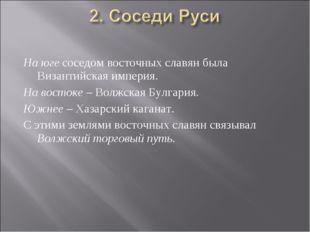 На юге соседом восточных славян была Византийская империя. На востоке – Волжс