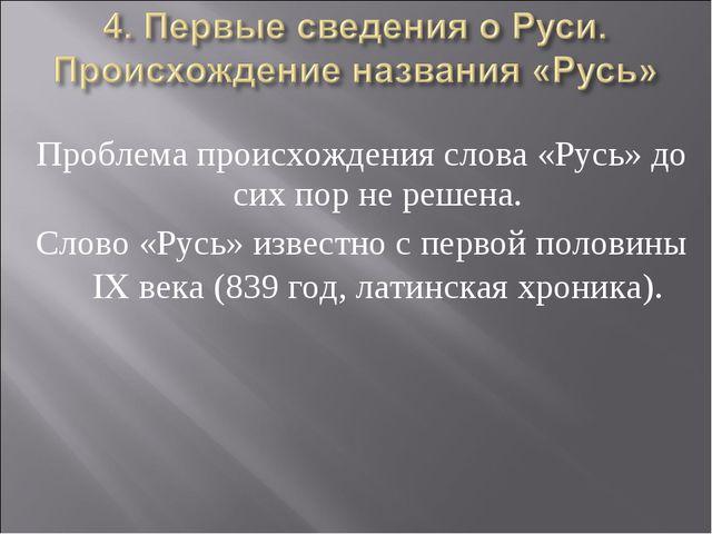 Проблема происхождения слова «Русь» до сих пор не решена. Слово «Русь» извест...