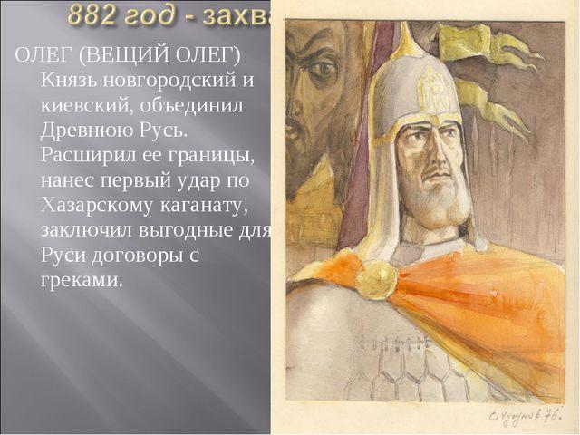 ОЛЕГ (ВЕЩИЙ ОЛЕГ) Князь новгородский и киевский, объединил Древнюю Русь. Расш...