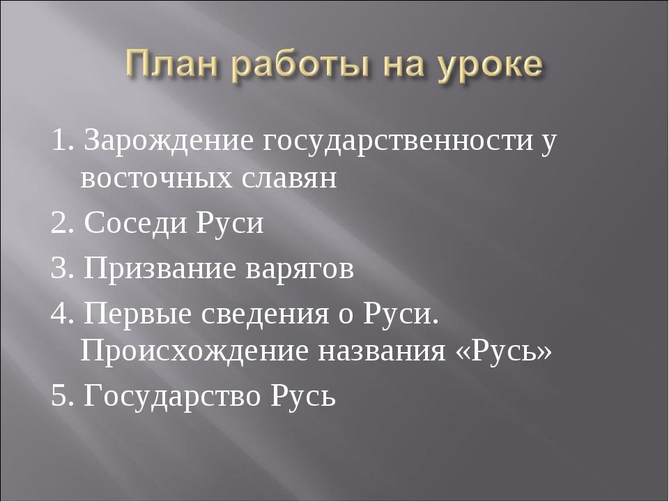 1. Зарождение государственности у восточных славян 2. Соседи Руси 3. Призвани...
