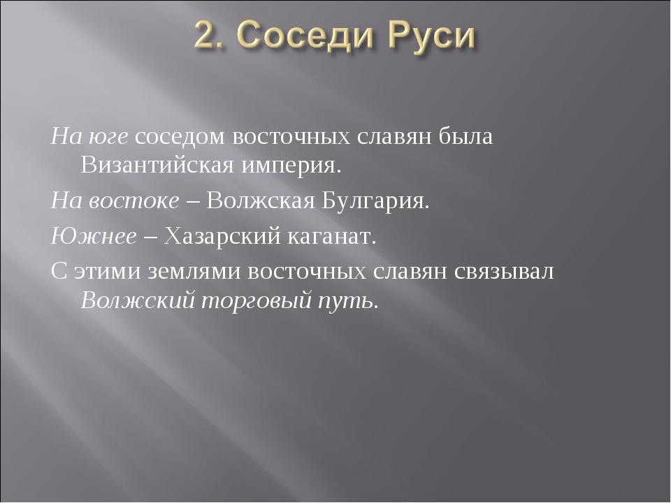 На юге соседом восточных славян была Византийская империя. На востоке – Волжс...