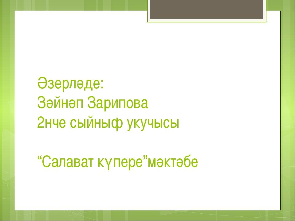 """Әзерләде: Зәйнәп Зарипова 2нче сыйныф укучысы """"Салават күпере""""мәктәбе"""