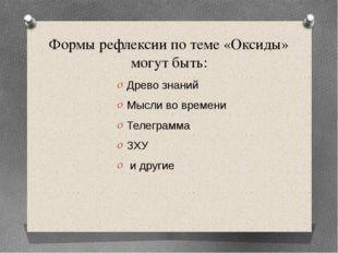 Формы рефлексии по теме «Оксиды» могут быть: Древо знаний Мысли во времени Те