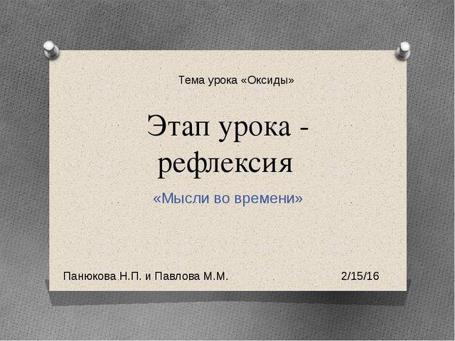 Этап урока - рефлексия «Мысли во времени» Тема урока «Оксиды» Панюкова Н.П. и...