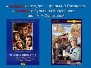 «Человек ниоткуда» – фильм Э.Рязанова «Человек с бульвара Капуцинов» – фильм